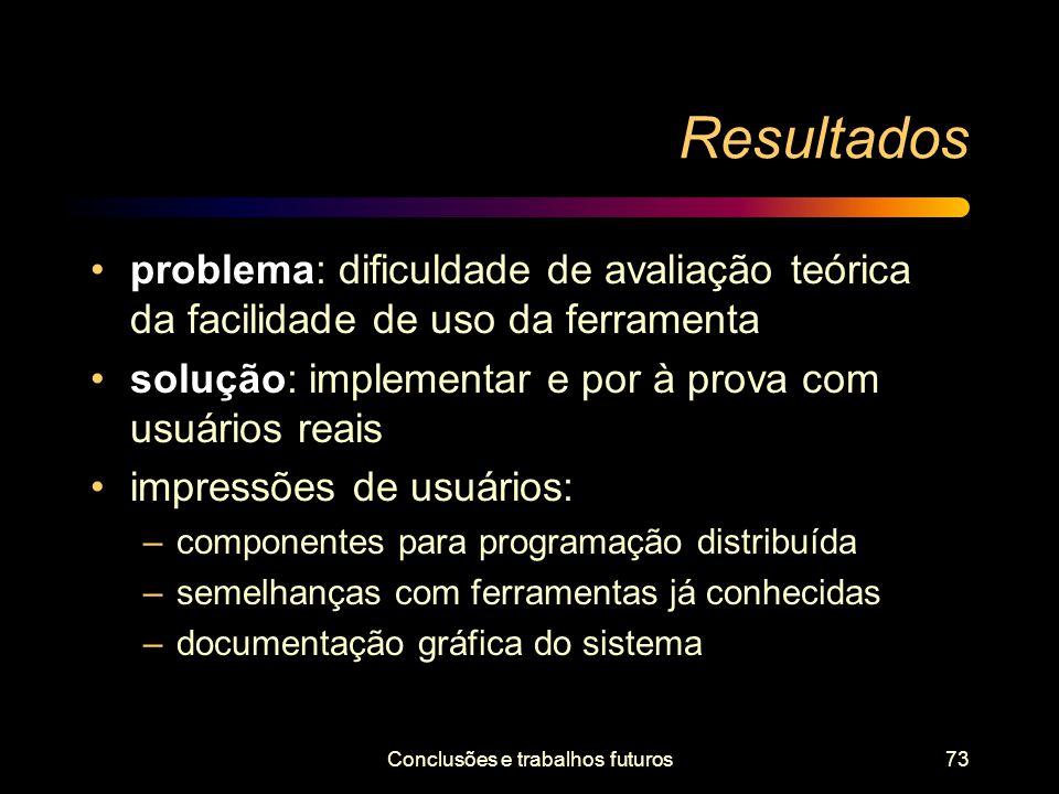 Conclusões e trabalhos futuros73 Resultados problema: dificuldade de avaliação teórica da facilidade de uso da ferramenta solução: implementar e por à