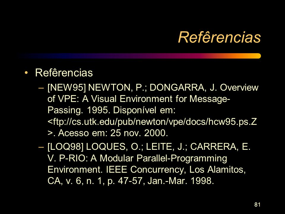 81 Refêrencias –[NEW95] NEWTON, P.; DONGARRA, J. Overview of VPE: A Visual Environment for Message- Passing. 1995. Disponível em:. Acesso em: 25 nov.