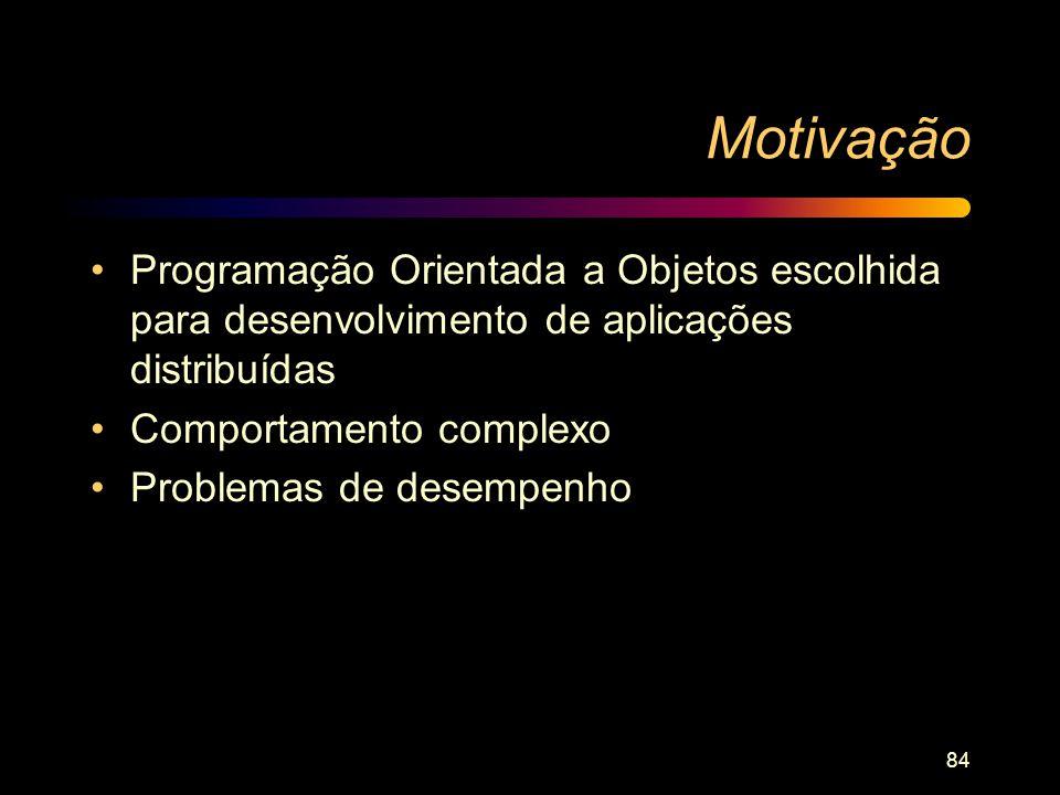 84 Motivação Programação Orientada a Objetos escolhida para desenvolvimento de aplicações distribuídas Comportamento complexo Problemas de desempenho