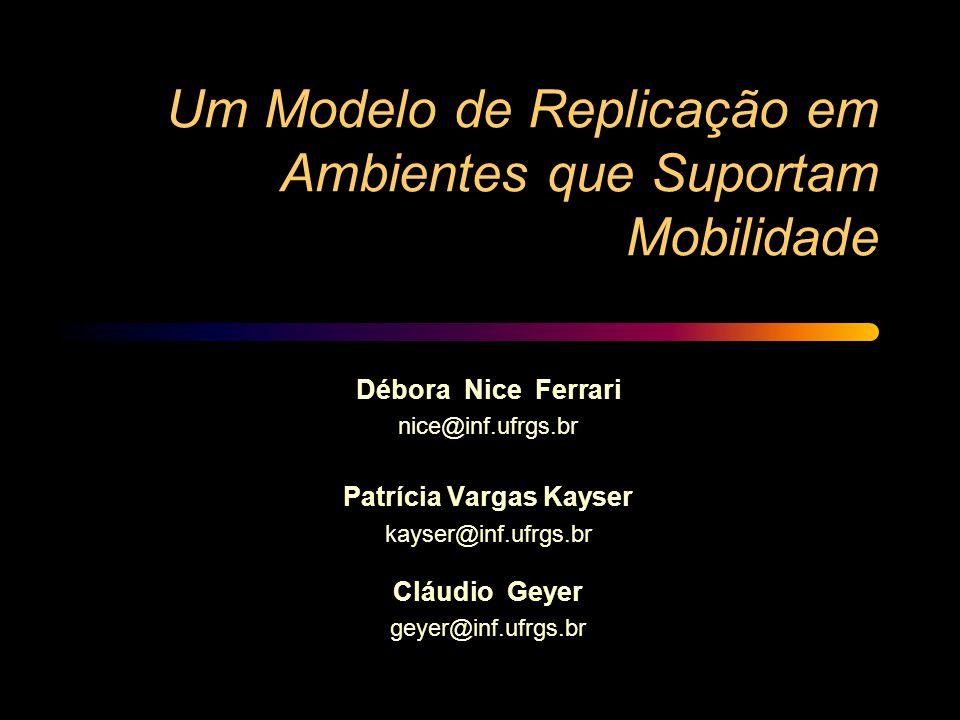 Um Modelo de Replicação em Ambientes que Suportam Mobilidade Débora Nice Ferrari nice@inf.ufrgs.br Patrícia Vargas Kayser kayser@inf.ufrgs.br Cláudio