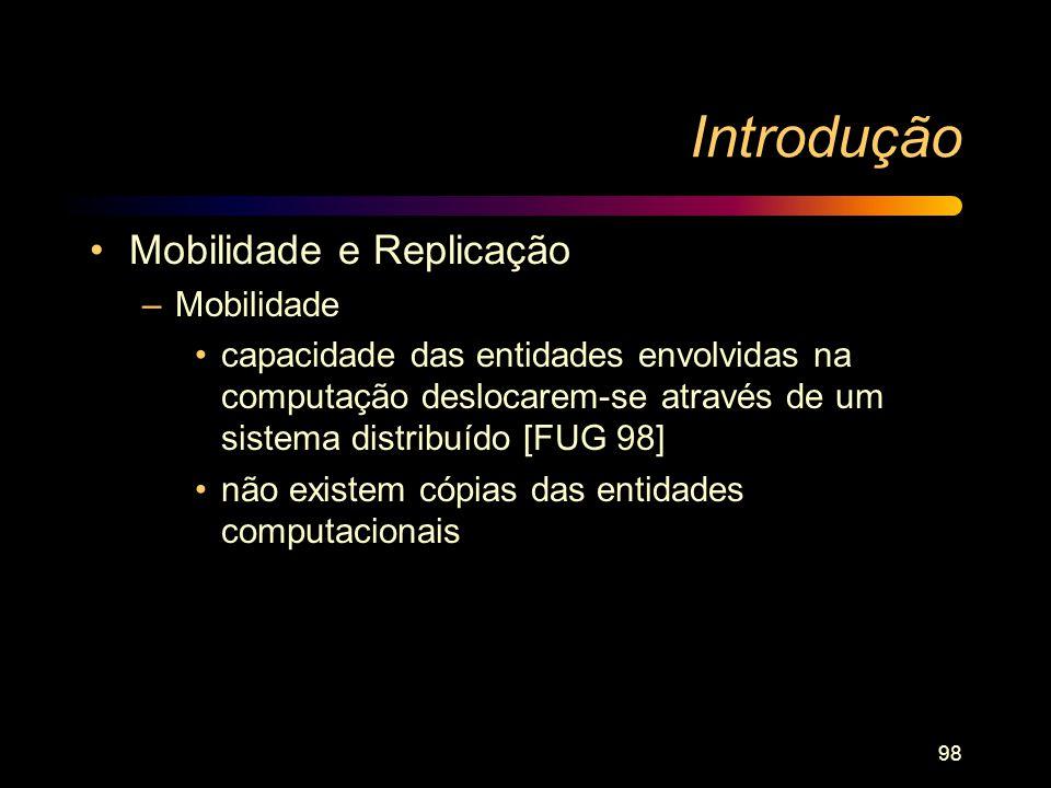 98 Introdução Mobilidade e Replicação –Mobilidade capacidade das entidades envolvidas na computação deslocarem-se através de um sistema distribuído [F
