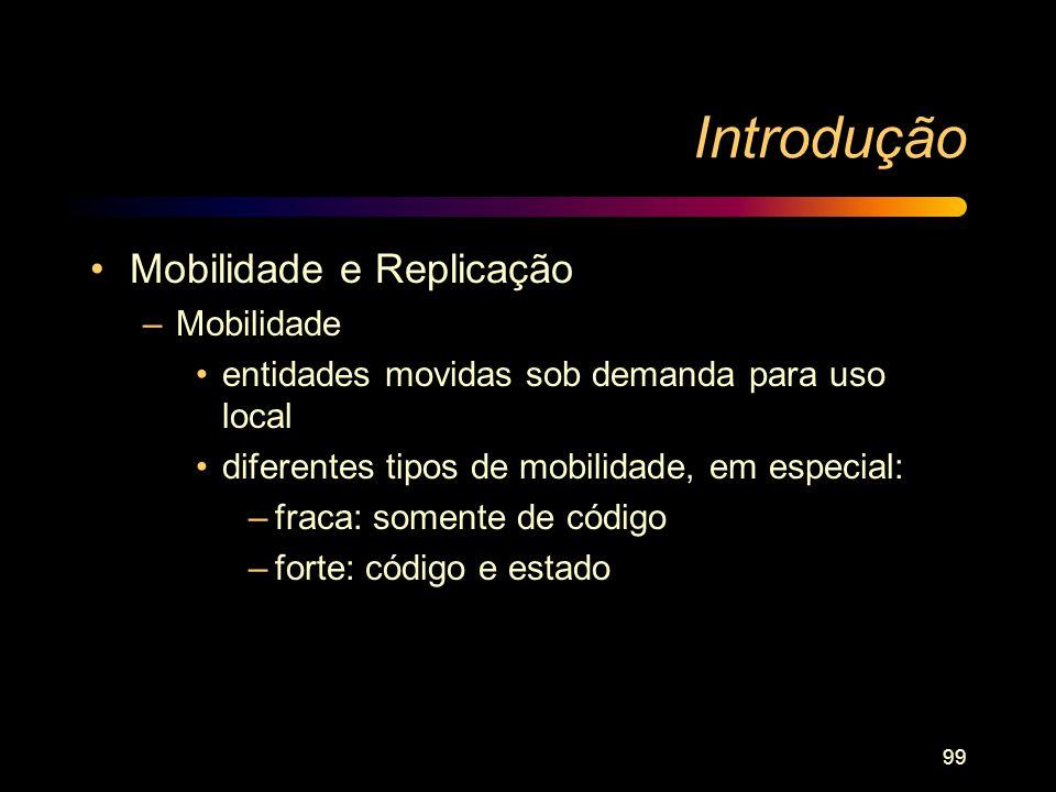 99 Introdução Mobilidade e Replicação –Mobilidade entidades movidas sob demanda para uso local diferentes tipos de mobilidade, em especial: –fraca: so