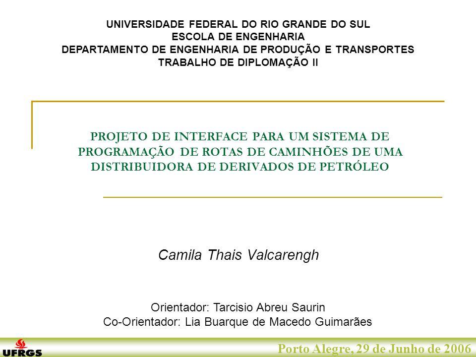 Porto Alegre, 29 de Junho de 2007 Porto Alegre, 29 de Junho de 2006 PROJETO DE INTERFACE PARA UM SISTEMA DE PROGRAMAÇÃO DE ROTAS DE CAMINHÕES DE UMA DISTRIBUIDORA DE DERIVADOS DE PETRÓLEO Camila Thais Valcarengh UNIVERSIDADE FEDERAL DO RIO GRANDE DO SUL ESCOLA DE ENGENHARIA DEPARTAMENTO DE ENGENHARIA DE PRODUÇÃO E TRANSPORTES TRABALHO DE DIPLOMAÇÃO II Orientador: Tarcisio Abreu Saurin Co-Orientador: Lia Buarque de Macedo Guimarães