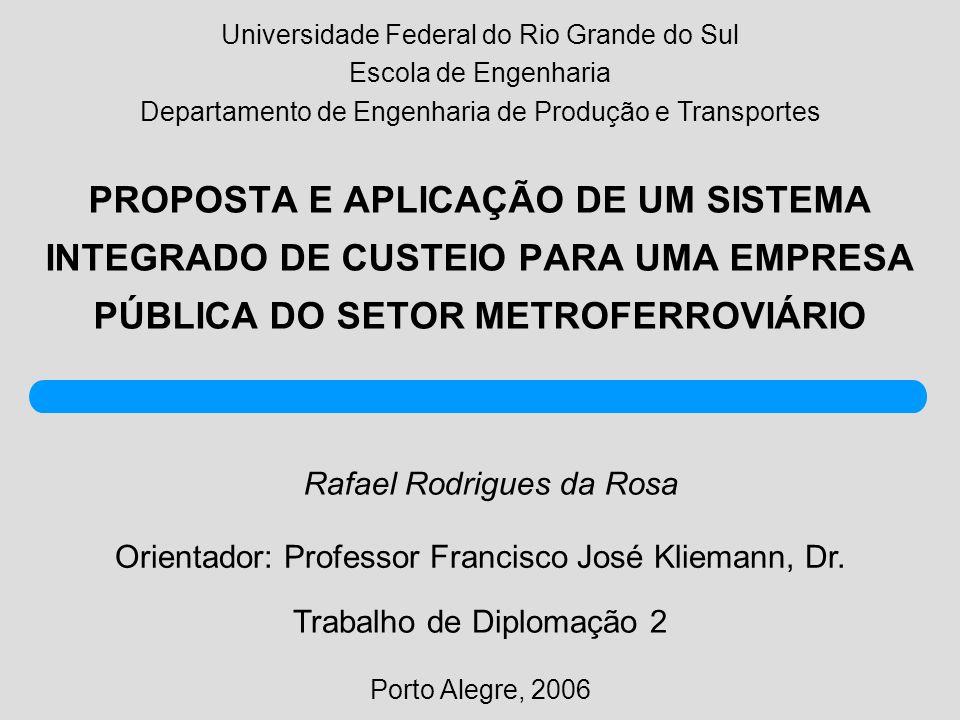 PROPOSTA E APLICAÇÃO DE UM SISTEMA INTEGRADO DE CUSTEIO PARA UMA EMPRESA PÚBLICA DO SETOR METROFERROVIÁRIO Rafael Rodrigues da Rosa Porto Alegre, 2006 Orientador: Professor Francisco José Kliemann, Dr.