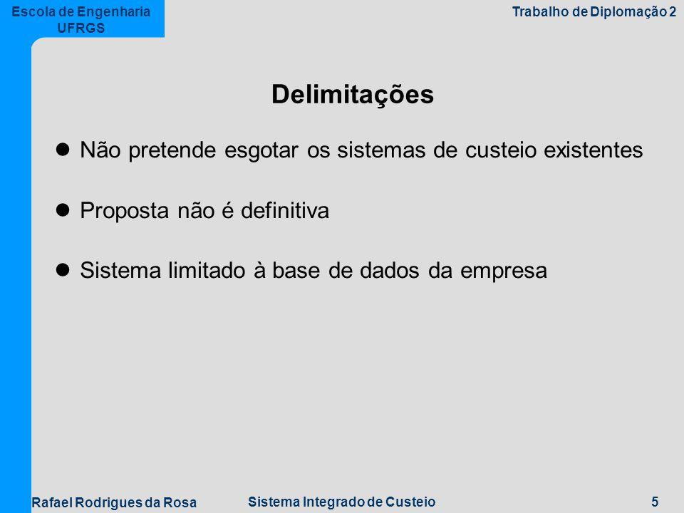 5Sistema Integrado de Custeio Escola de Engenharia UFRGS Trabalho de Diplomação 2 Rafael Rodrigues da Rosa Delimitações Não pretende esgotar os sistemas de custeio existentes Proposta não é definitiva Sistema limitado à base de dados da empresa