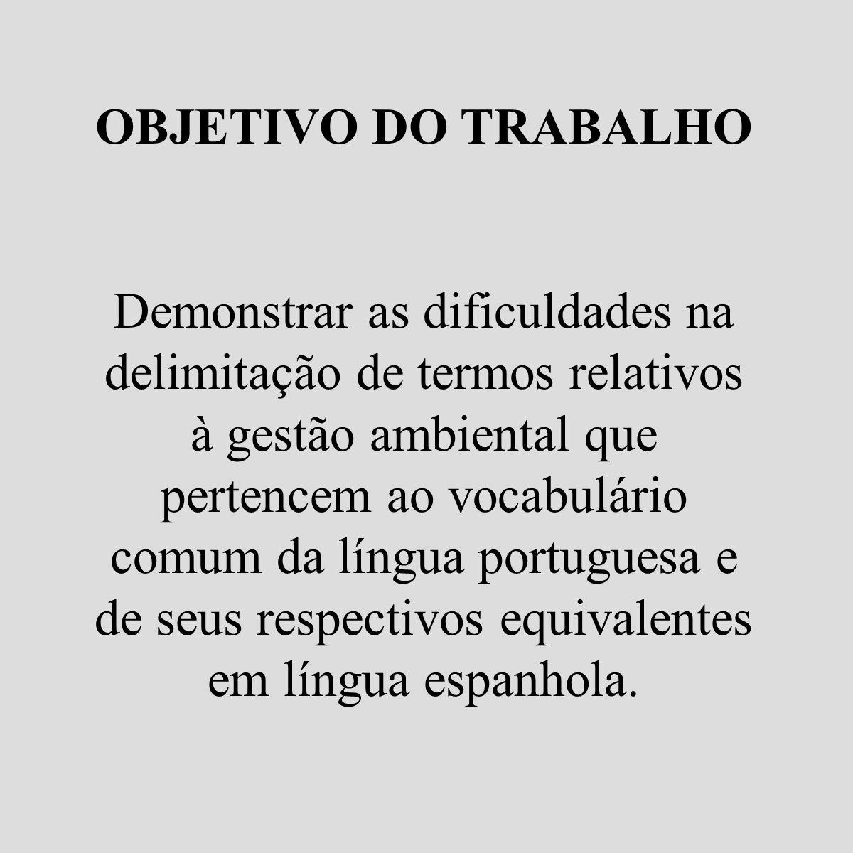 OBJETIVO DO TRABALHO Demonstrar as dificuldades na delimitação de termos relativos à gestão ambiental que pertencem ao vocabulário comum da língua por