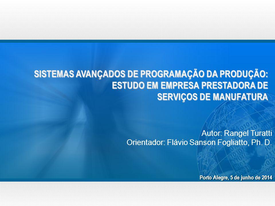SISTEMAS AVANÇADOS DE PROGRAMAÇÃO DA PRODUÇÃO: ESTUDO EM EMPRESA PRESTADORA DE SERVIÇOS DE MANUFATURA Porto Alegre, 5 de junho de 2014 Autor: Rangel Turatti Orientador: Flávio Sanson Fogliatto, Ph.