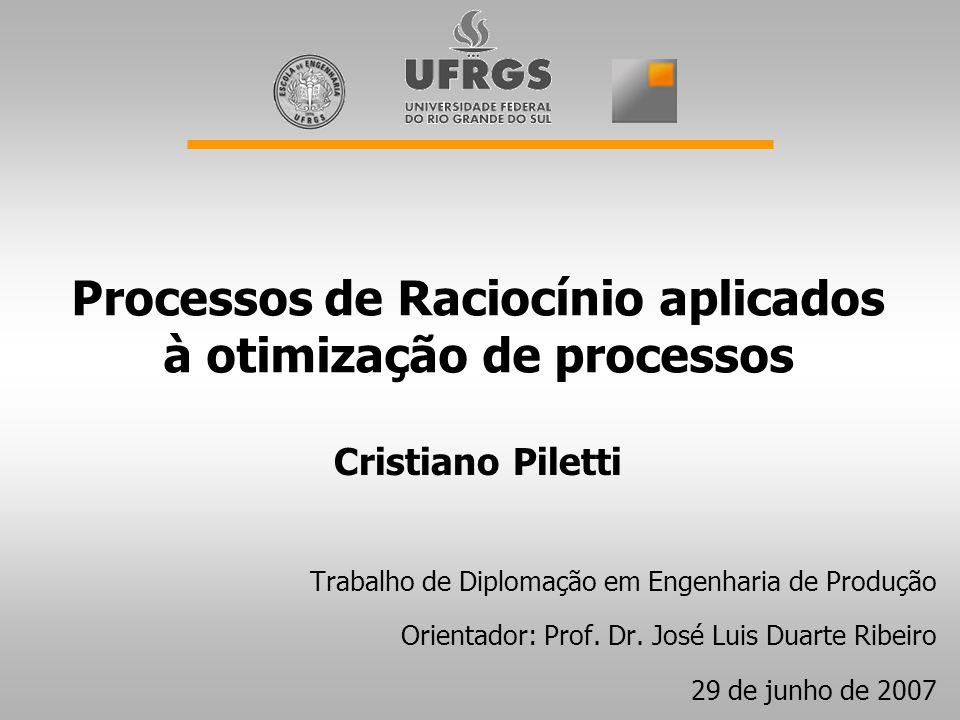 Processos de Raciocínio aplicados à otimização de processos Trabalho de Diplomação em Engenharia de Produção Orientador: Prof.