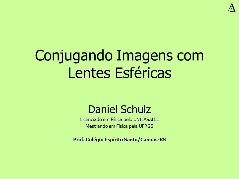Conjugando Imagens com Lentes Esféricas Daniel Schulz Licenciado em Física pelo UNILASALLE Mestrando em Física pela UFRGS Prof. Colégio Espírito Santo