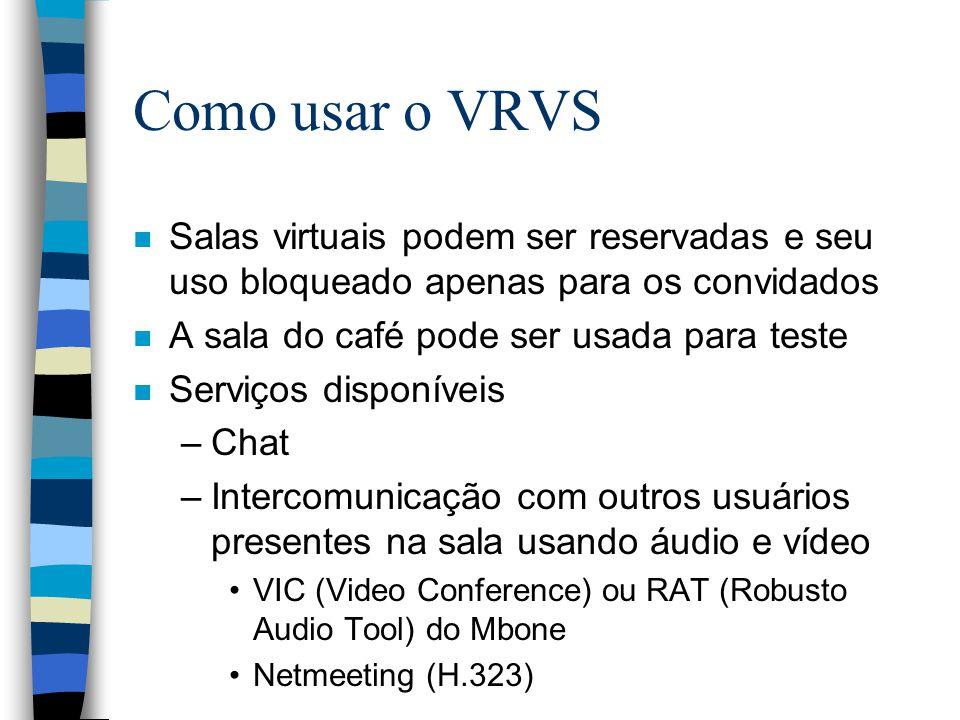 Como usar o VRVS n Salas virtuais podem ser reservadas e seu uso bloqueado apenas para os convidados n A sala do café pode ser usada para teste n Serviços disponíveis –Chat –Intercomunicação com outros usuários presentes na sala usando áudio e vídeo VIC (Video Conference) ou RAT (Robusto Audio Tool) do Mbone Netmeeting (H.323)