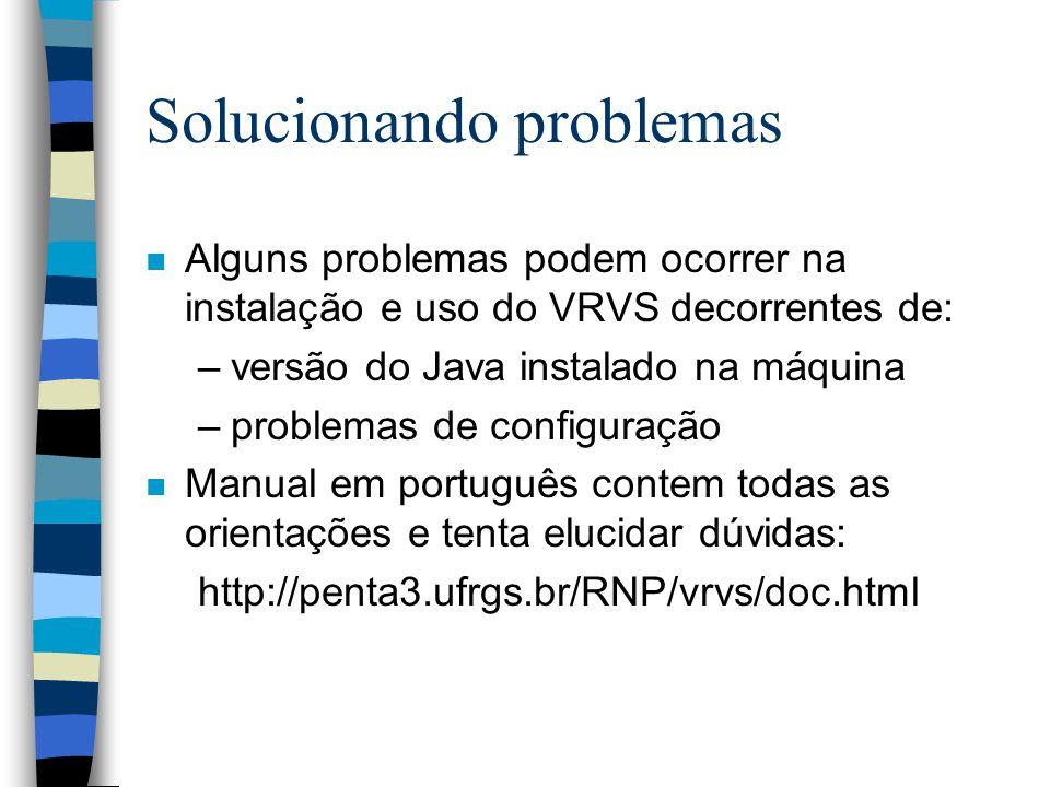 Solucionando problemas n Alguns problemas podem ocorrer na instalação e uso do VRVS decorrentes de: –versão do Java instalado na máquina –problemas de configuração n Manual em português contem todas as orientações e tenta elucidar dúvidas: http://penta3.ufrgs.br/RNP/vrvs/doc.html
