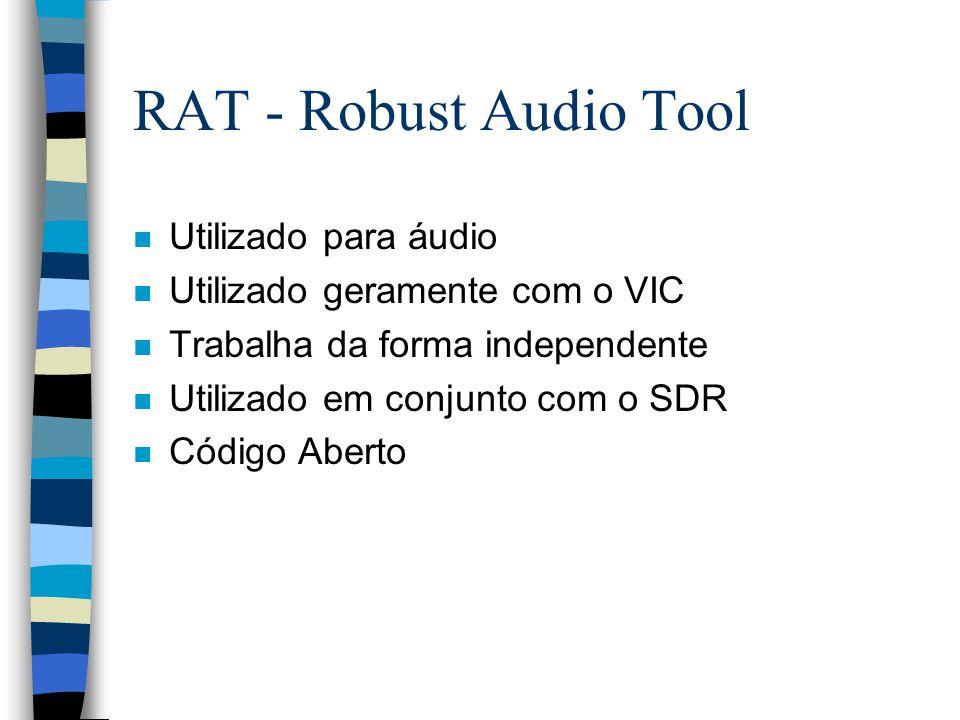 RAT - Robust Audio Tool n Utilizado para áudio n Utilizado geramente com o VIC n Trabalha da forma independente n Utilizado em conjunto com o SDR n Código Aberto