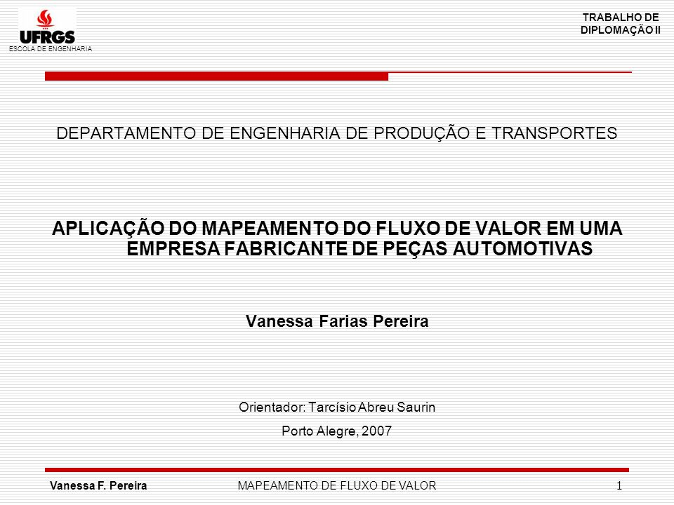 ESCOLA DE ENGENHARIA TRABALHO DE DIPLOMAÇÃO II Vanessa F. PereiraMAPEAMENTO DE FLUXO DE VALOR 1 DEPARTAMENTO DE ENGENHARIA DE PRODUÇÃO E TRANSPORTES A