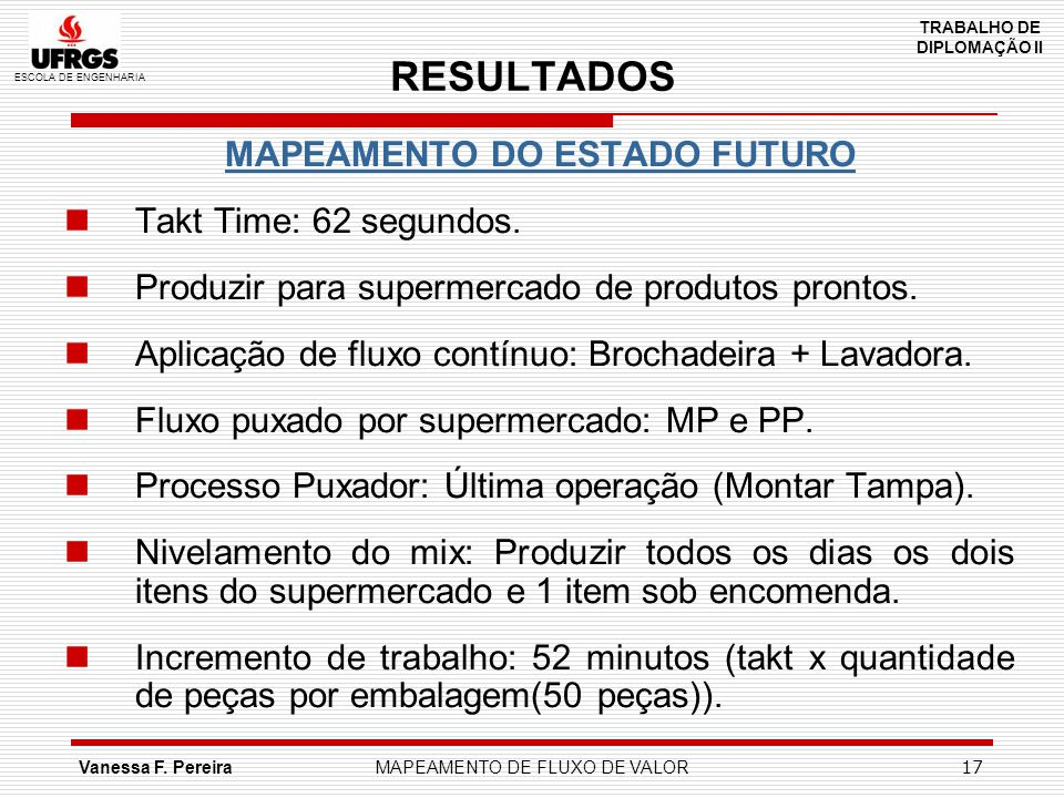ESCOLA DE ENGENHARIA TRABALHO DE DIPLOMAÇÃO II Vanessa F. PereiraMAPEAMENTO DE FLUXO DE VALOR 17 RESULTADOS MAPEAMENTO DO ESTADO FUTURO Takt Time: 62