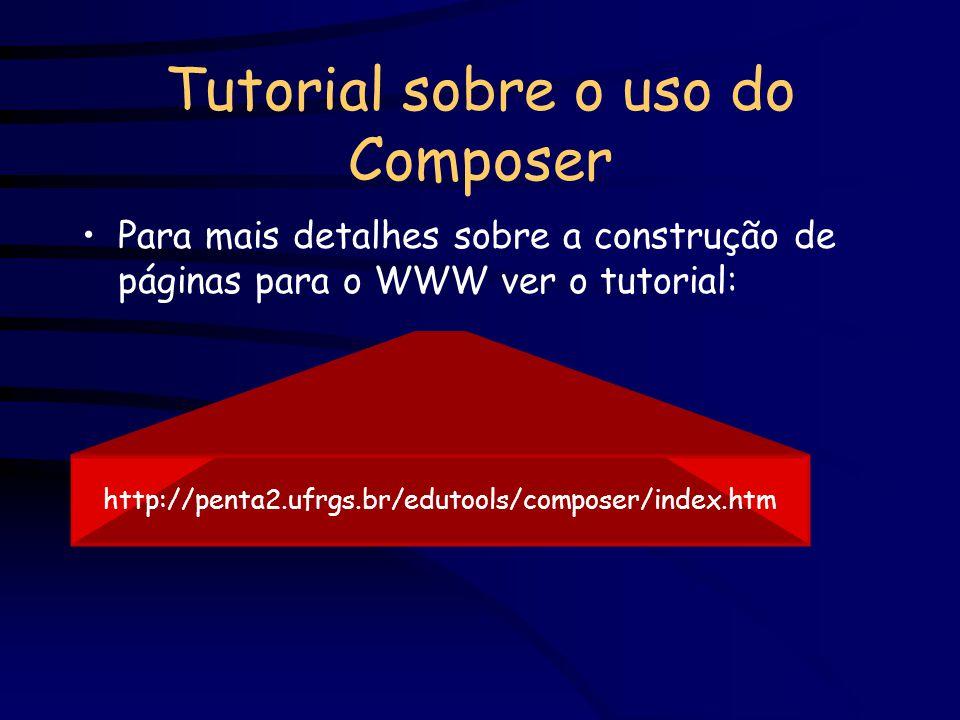 Tutorial sobre o uso do Composer Para mais detalhes sobre a construção de páginas para o WWW ver o tutorial: http://penta2.ufrgs.br/edutools/composer/