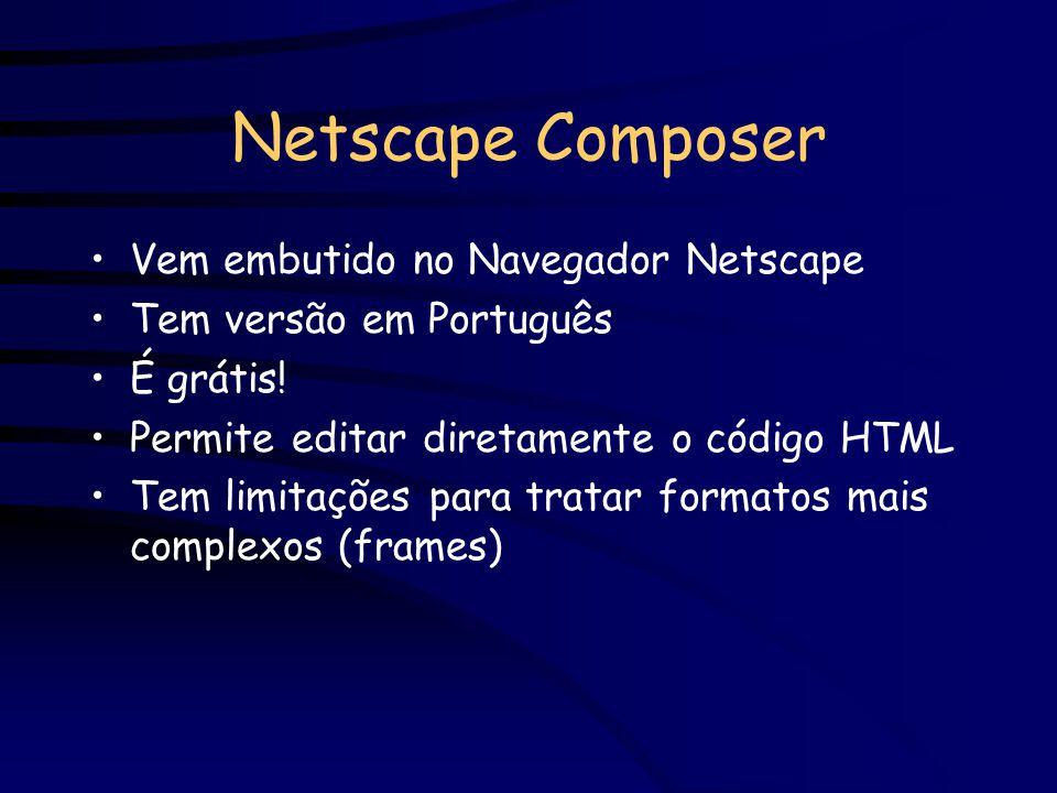Netscape Composer Vem embutido no Navegador Netscape Tem versão em Português É grátis! Permite editar diretamente o código HTML Tem limitações para tr