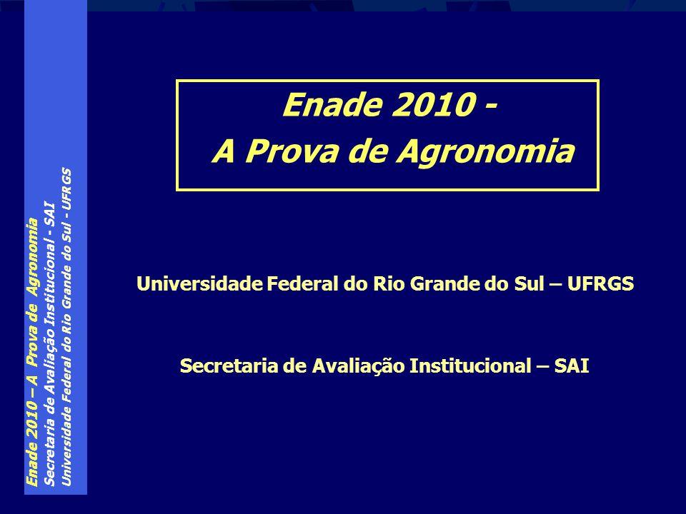 Enade 2010 – A Prova de Agronomia Secretaria de Avaliação Institucional - SAI Universidade Federal do Rio Grande do Sul - UFRGS Enade 2010 - A Prova d