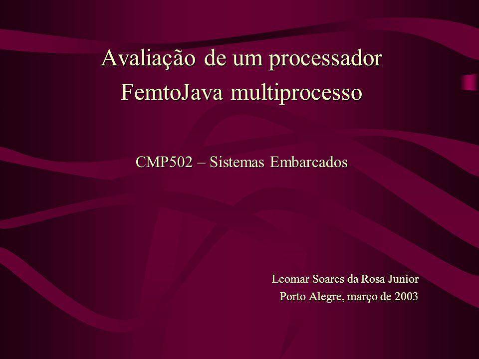 Avaliação de um processador FemtoJava multiprocesso CMP502 – Sistemas Embarcados Leomar Soares da Rosa Junior Porto Alegre, março de 2003