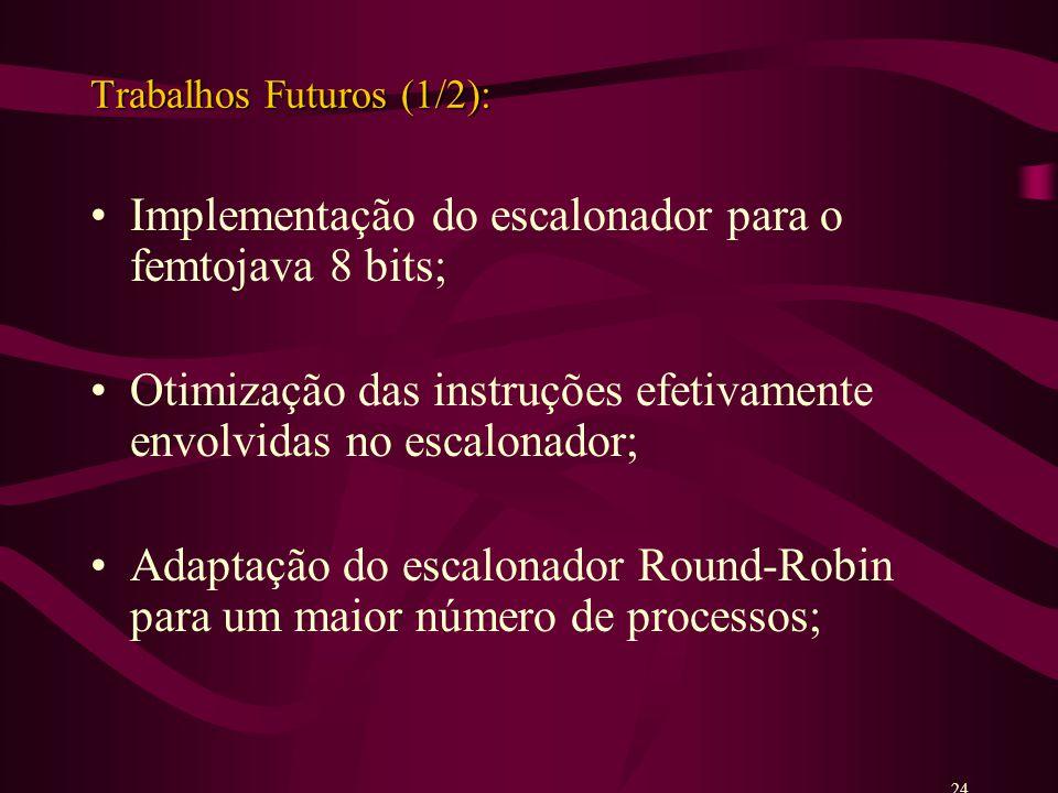 Trabalhos Futuros (1/2): Implementação do escalonador para o femtojava 8 bits; Otimização das instruções efetivamente envolvidas no escalonador; Adaptação do escalonador Round-Robin para um maior número de processos; 24