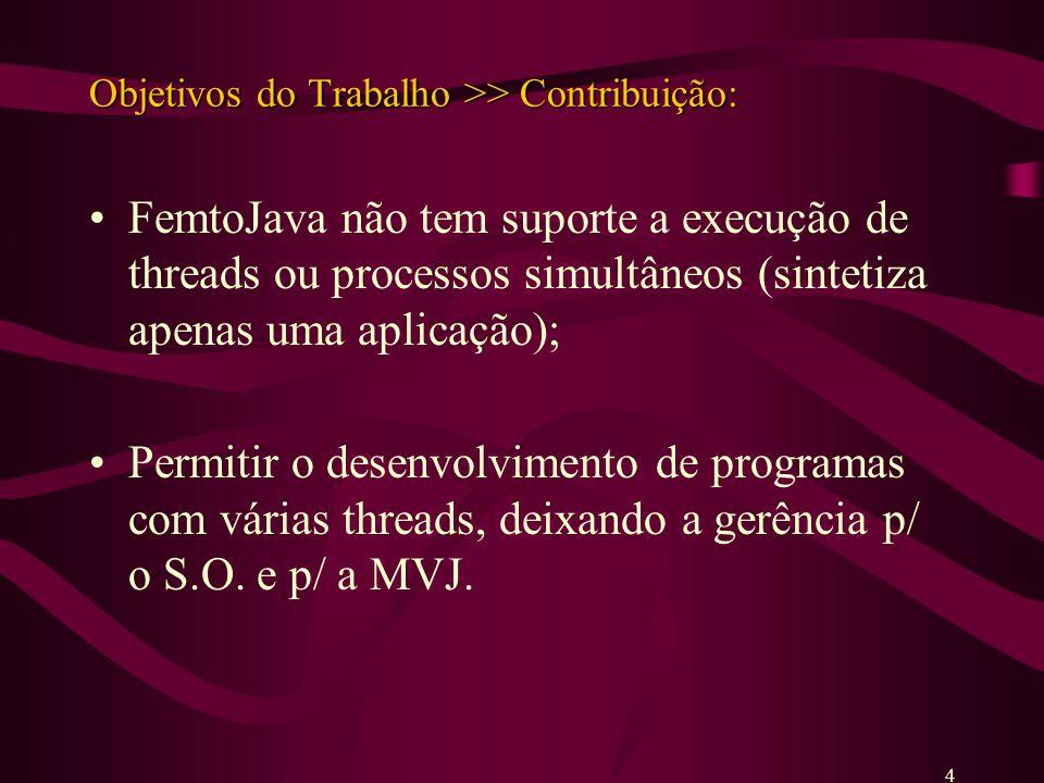 Objetivos do Trabalho >> Contribuição: FemtoJava não tem suporte a execução de threads ou processos simultâneos (sintetiza apenas uma aplicação); Permitir o desenvolvimento de programas com várias threads, deixando a gerência p/ o S.O.
