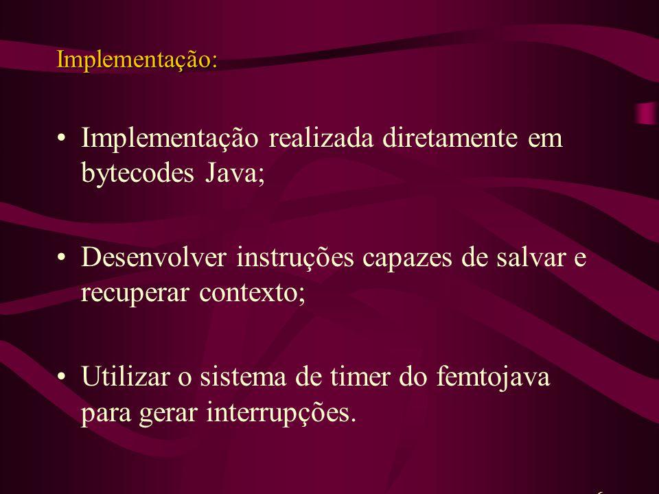 Implementação: Implementação realizada diretamente em bytecodes Java; Desenvolver instruções capazes de salvar e recuperar contexto; Utilizar o sistema de timer do femtojava para gerar interrupções.