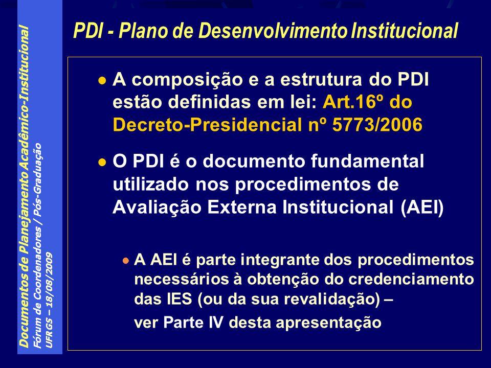 Documentos de Planejamento Acadêmico-Institucional Fórum de Coordenadores / Pós-Graduação UFRGS – 18/08/2009 A composição e a estrutura do PDI estão definidas em lei: Art.16º do Decreto-Presidencial nº 5773/2006 O PDI é o documento fundamental utilizado nos procedimentos de Avaliação Externa Institucional (AEI) A AEI é parte integrante dos procedimentos necessários à obtenção do credenciamento das IES (ou da sua revalidação) – ver Parte IV desta apresentação PDI - Plano de Desenvolvimento Institucional