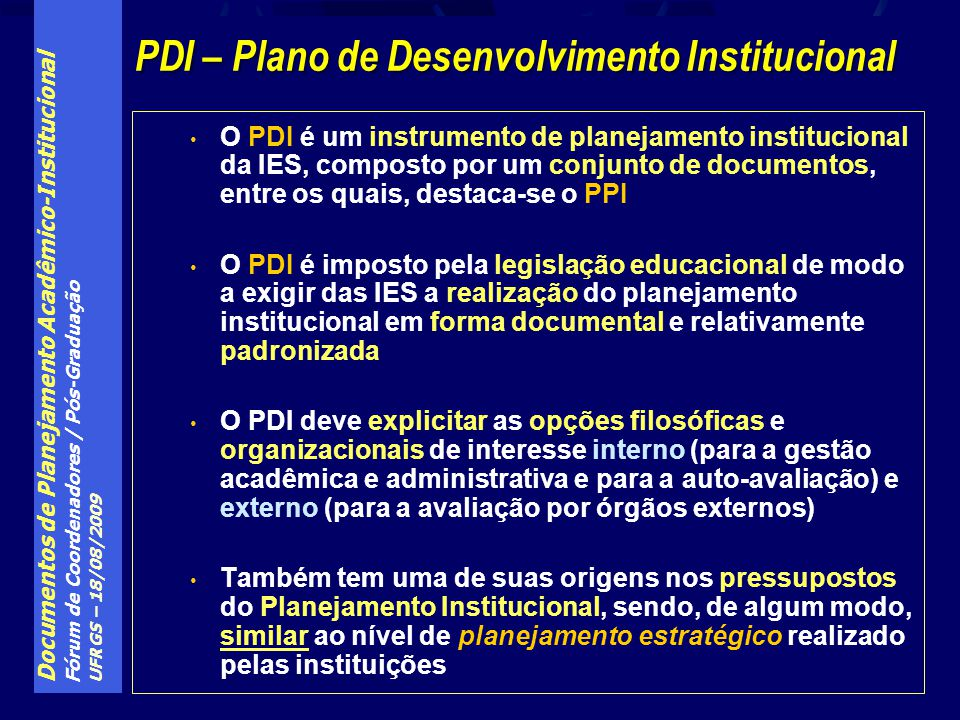 Documentos de Planejamento Acadêmico-Institucional Fórum de Coordenadores / Pós-Graduação UFRGS – 18/08/2009 O PDI é um instrumento de planejamento institucional da IES, composto por um conjunto de documentos, entre os quais, destaca-se o PPI O PDI é imposto pela legislação educacional de modo a exigir das IES a realização do planejamento institucional em forma documental e relativamente padronizada O PDI deve explicitar as opções filosóficas e organizacionais de interesse interno (para a gestão acadêmica e administrativa e para a auto-avaliação) e externo (para a avaliação por órgãos externos) Também tem uma de suas origens nos pressupostos do Planejamento Institucional, sendo, de algum modo, similar ao nível de planejamento estratégico realizado pelas instituições PDI – Plano de Desenvolvimento Institucional
