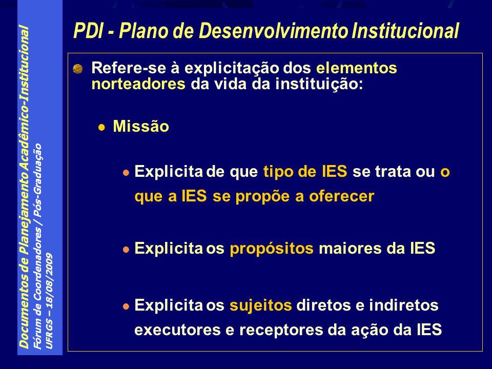Documentos de Planejamento Acadêmico-Institucional Fórum de Coordenadores / Pós-Graduação UFRGS – 18/08/2009 Refere-se à explicitação dos elementos norteadores da vida da instituição: Missão Explicita de que tipo de IES se trata ou o que a IES se propõe a oferecer Explicita os propósitos maiores da IES Explicita os sujeitos diretos e indiretos executores e receptores da ação da IES PDI - Plano de Desenvolvimento Institucional