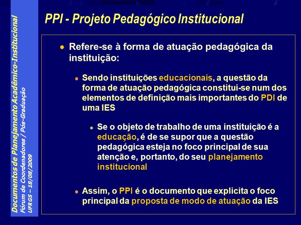Documentos de Planejamento Acadêmico-Institucional Fórum de Coordenadores / Pós-Graduação UFRGS – 18/08/2009 Refere-se à forma de atuação pedagógica da instituição: Sendo instituições educacionais, a questão da forma de atuação pedagógica constitui-se num dos elementos de definição mais importantes do PDI de uma IES Se o objeto de trabalho de uma instituição é a educação, é de se supor que a questão pedagógica esteja no foco principal de sua atenção e, portanto, do seu planejamento institucional Assim, o PPI é o documento que explicita o foco principal da proposta de modo de atuação da IES PPI - Projeto Pedagógico Institucional