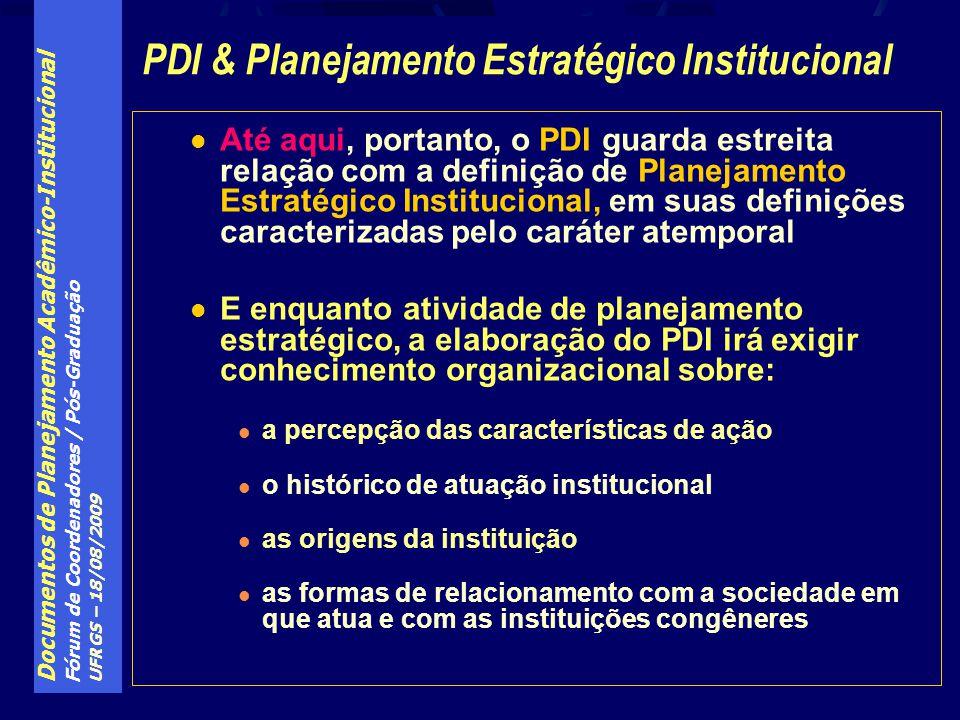 Documentos de Planejamento Acadêmico-Institucional Fórum de Coordenadores / Pós-Graduação UFRGS – 18/08/2009 Até aqui, portanto, o PDI guarda estreita relação com a definição de Planejamento Estratégico Institucional, em suas definições caracterizadas pelo caráter atemporal E enquanto atividade de planejamento estratégico, a elaboração do PDI irá exigir conhecimento organizacional sobre: a percepção das características de ação o histórico de atuação institucional as origens da instituição as formas de relacionamento com a sociedade em que atua e com as instituições congêneres PDI & Planejamento Estratégico Institucional