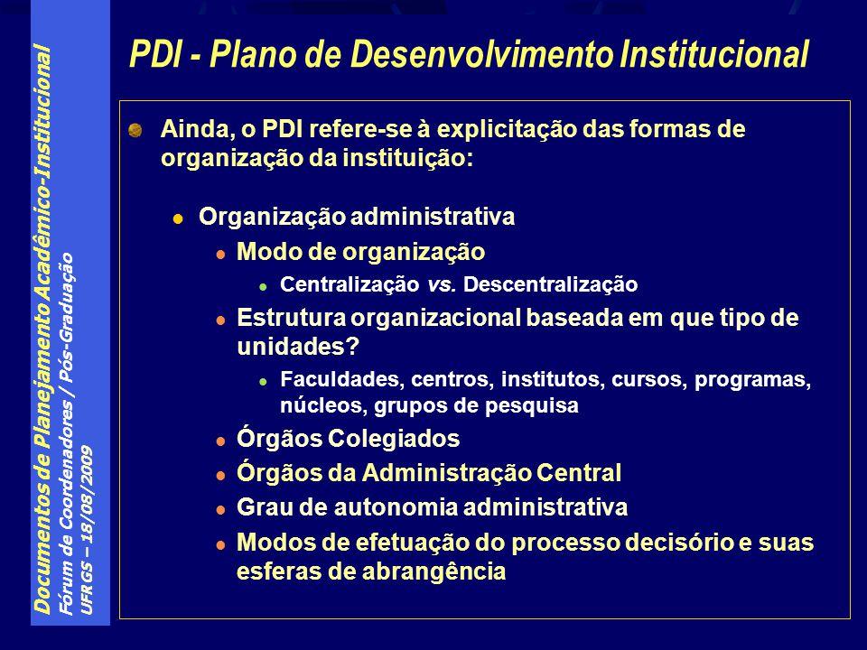 Documentos de Planejamento Acadêmico-Institucional Fórum de Coordenadores / Pós-Graduação UFRGS – 18/08/2009 Ainda, o PDI refere-se à explicitação das formas de organização da instituição: Organização administrativa Modo de organização Centralização vs.