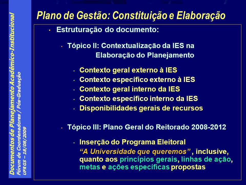 Documentos de Planejamento Acadêmico-Institucional Fórum de Coordenadores / Pós-Graduação UFRGS – 18/08/2009 Estruturação do documento: Tópico II: Contextualização da IES na Elaboração do Planejamento Contexto geral externo à IES Contexto específico externo à IES Contexto geral interno da IES Contexto específico interno da IES Disponibilidades gerais de recursos Tópico III: Plano Geral do Reitorado 2008-2012 Inserção do Programa Eleitoral A Universidade que queremos, inclusive, quanto aos princípios gerais, linhas de ação, metas e ações específicas propostas Plano de Gestão: Constituição e Elaboração