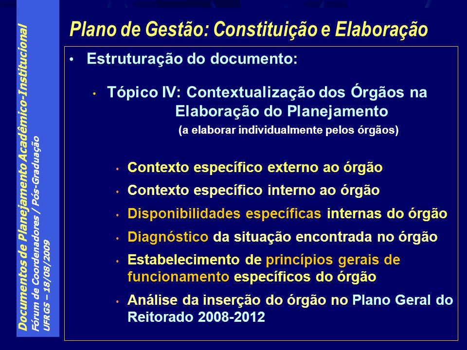 Documentos de Planejamento Acadêmico-Institucional Fórum de Coordenadores / Pós-Graduação UFRGS – 18/08/2009 Estruturação do documento: Tópico IV: Contextualização dos Órgãos na Elaboração do Planejamento (a elaborar individualmente pelos órgãos) Contexto específico externo ao órgão Contexto específico interno ao órgão Disponibilidades específicas internas do órgão Diagnóstico da situação encontrada no órgão Estabelecimento de princípios gerais de funcionamento específicos do órgão Análise da inserção do órgão no Plano Geral do Reitorado 2008-2012 Plano de Gestão: Constituição e Elaboração