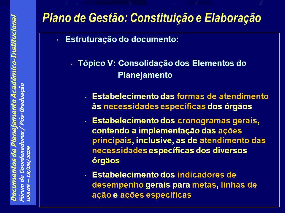 Documentos de Planejamento Acadêmico-Institucional Fórum de Coordenadores / Pós-Graduação UFRGS – 18/08/2009 Estruturação do documento: Tópico V: Consolidação dos Elementos do Planejamento Estabelecimento das formas de atendimento às necessidades específicas dos órgãos Estabelecimento dos cronogramas gerais, contendo a implementação das ações principais, inclusive, as de atendimento das necessidades específicas dos diversos órgãos Estabelecimento dos indicadores de desempenho gerais para metas, linhas de ação e ações específicas Plano de Gestão: Constituição e Elaboração