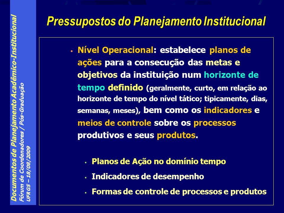 Documentos de Planejamento Acadêmico-Institucional Fórum de Coordenadores / Pós-Graduação UFRGS – 18/08/2009 Programa A Universidade que Queremos Linha de Ação 3: Planejamento, Gestão e Infra-Estrutura Institucional Meta 1: Otimização do planejamento e da gestão Ação 1: Elaboração do PDI (+ 10 ações) Meta 2: Aperfeiçoamento da infra-estrutura institucional (5) Plano de Gestão: elementos de incidência