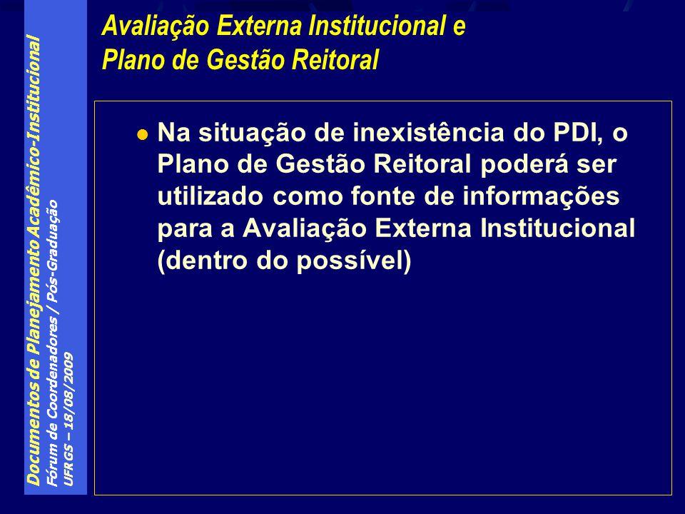 Documentos de Planejamento Acadêmico-Institucional Fórum de Coordenadores / Pós-Graduação UFRGS – 18/08/2009 Na situação de inexistência do PDI, o Plano de Gestão Reitoral poderá ser utilizado como fonte de informações para a Avaliação Externa Institucional (dentro do possível) Avaliação Externa Institucional e Plano de Gestão Reitoral