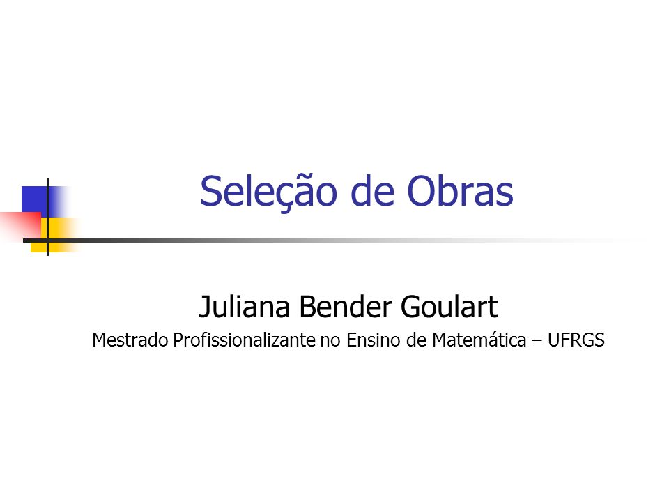 Seleção de Obras Juliana Bender Goulart Mestrado Profissionalizante no Ensino de Matemática – UFRGS