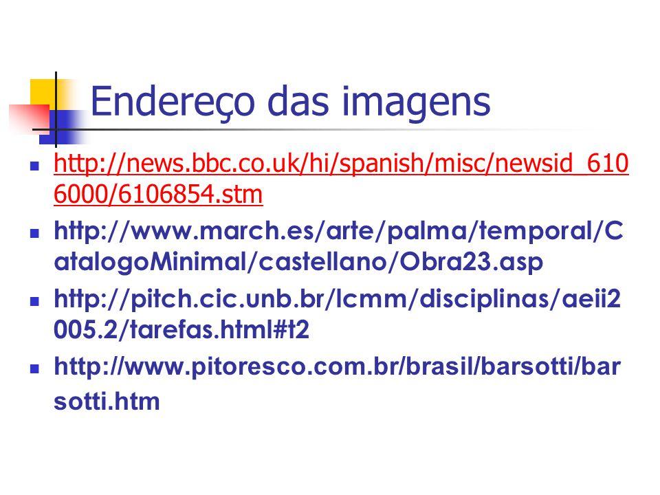 Endereço das imagens http://news.bbc.co.uk/hi/spanish/misc/newsid_610 6000/6106854.stm http://news.bbc.co.uk/hi/spanish/misc/newsid_610 6000/6106854.stm http://www.march.es/arte/palma/temporal/C atalogoMinimal/castellano/Obra23.asp http://pitch.cic.unb.br/lcmm/disciplinas/aeii2 005.2/tarefas.html#t2 http://www.pitoresco.com.br/brasil/barsotti/bar sotti.htm