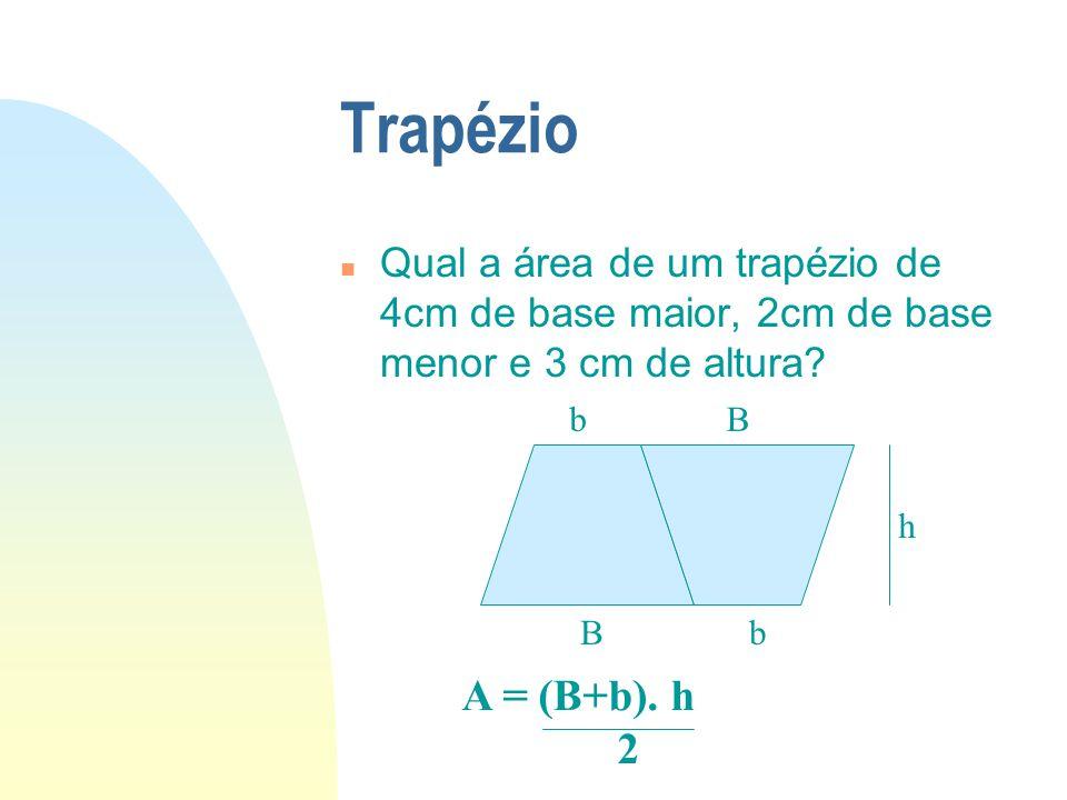 Trapézio n Qual a área de um trapézio de 4cm de base maior, 2cm de base menor e 3 cm de altura? bB Bb h A = (B+b). h 2