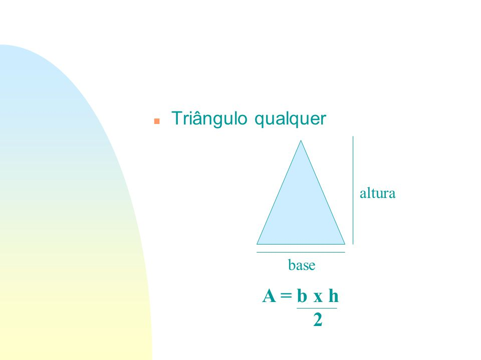 n Triângulo qualquer base altura A = b x h 2