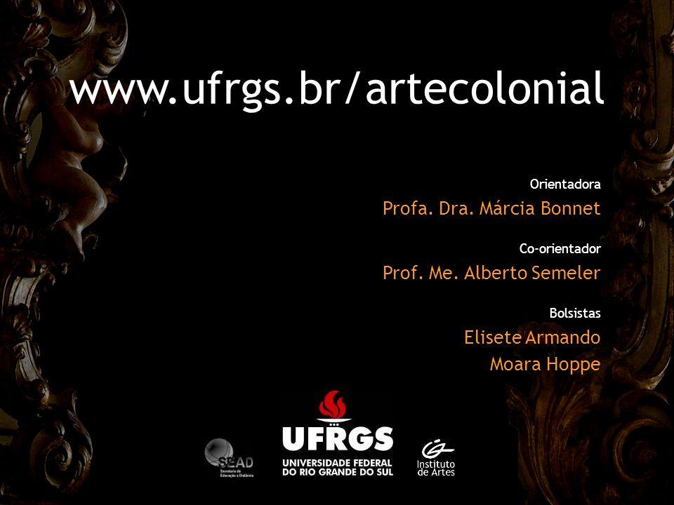 Orientadora Profa. Dra. Márcia Bonnet Co-orientador Prof. Me. Alberto Semeler Bolsistas Elisete Armando Moara Hoppe www.ufrgs.br/artecolonial