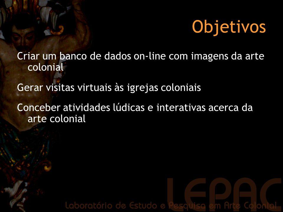 Objetivos Criar um banco de dados on-line com imagens da arte colonial Gerar visitas virtuais às igrejas coloniais Conceber atividades lúdicas e inter