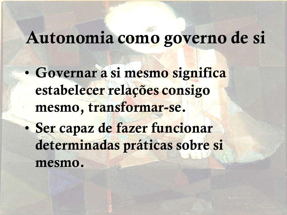 Autonomia como governo de si Governar a si mesmo significa estabelecer relações consigo mesmo, transformar-se.