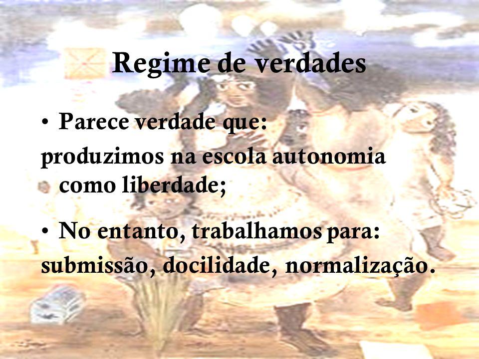 Regime de verdades Parece verdade que: produzimos na escola autonomia como liberdade; No entanto, trabalhamos para: submissão, docilidade, normalização.