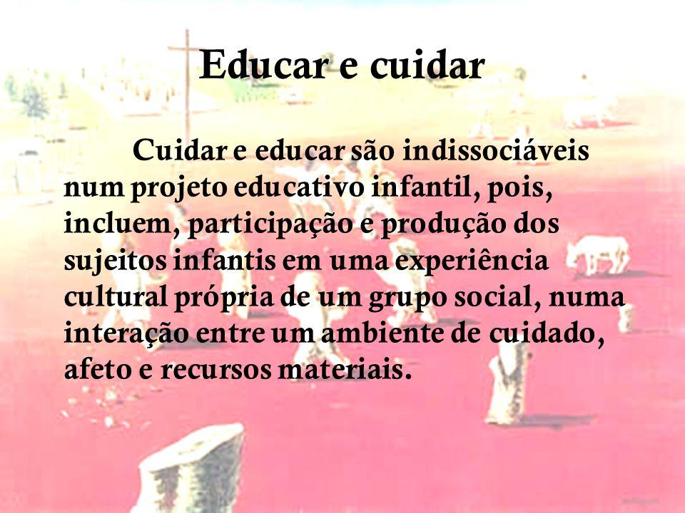 Educar e cuidar Cuidar e educar são indissociáveis num projeto educativo infantil, pois, incluem, participação e produção dos sujeitos infantis em uma experiência cultural própria de um grupo social, numa interação entre um ambiente de cuidado, afeto e recursos materiais.