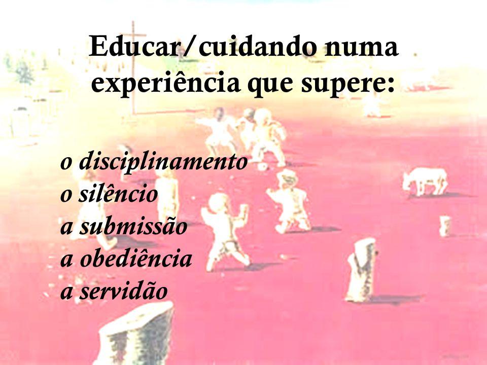 Educar/cuidando numa experiência que supere: o disciplinamento o silêncio a submissão a obediência a servidão