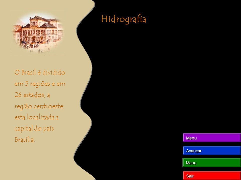 Hidrografia O Brasil é dividido em 5 regiões e em 26 estados, a região centroeste esta localizada a capital do país Brasília. Menu Avançar Sair Menu