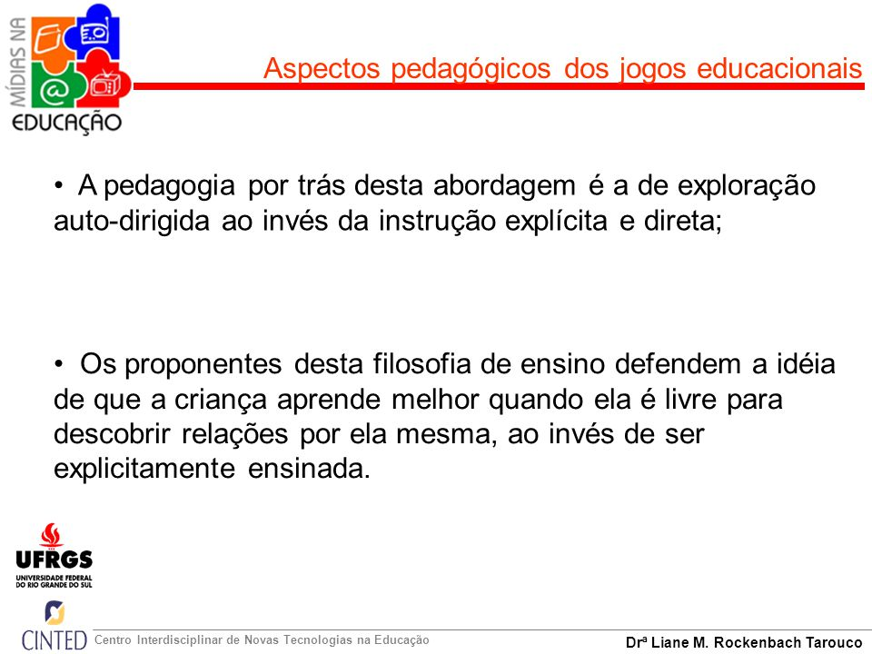 Drª Liane M. Rockenbach Tarouco Centro Interdisciplinar de Novas Tecnologias na Educação A pedagogia por trás desta abordagem é a de exploração auto-d