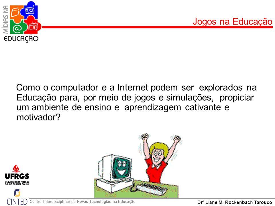 Drª Liane M. Rockenbach Tarouco Centro Interdisciplinar de Novas Tecnologias na Educação Jogos na Educação Como o computador e a Internet podem ser ex