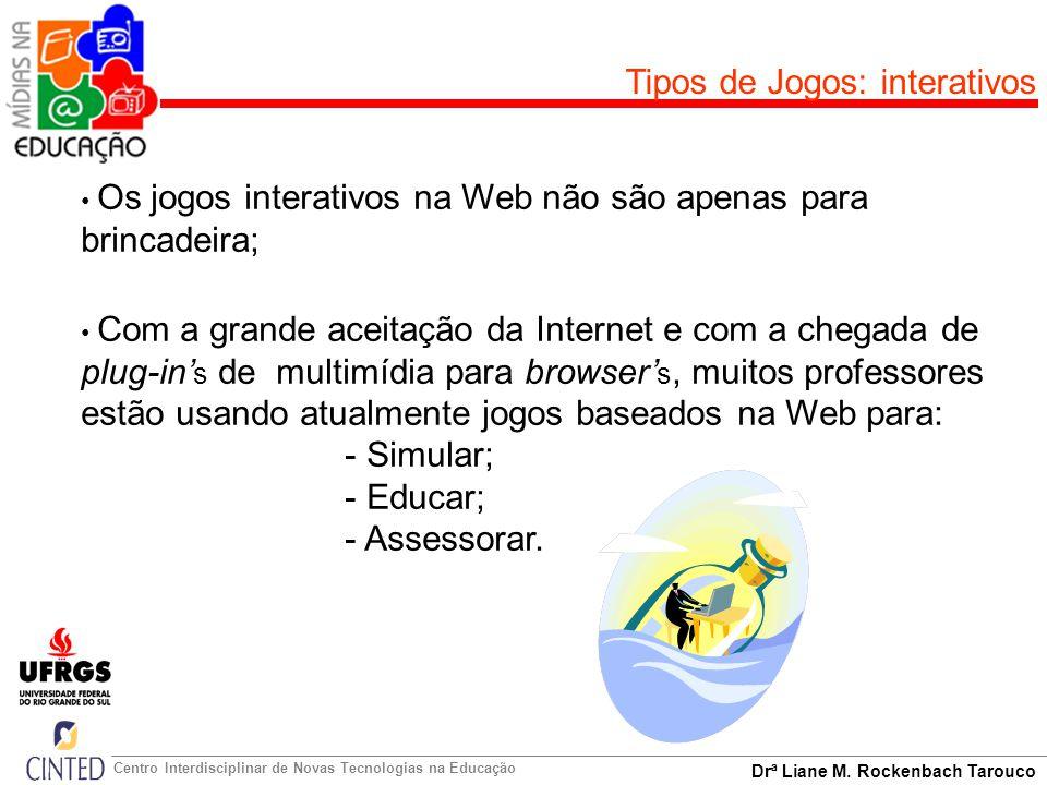 Drª Liane M. Rockenbach Tarouco Centro Interdisciplinar de Novas Tecnologias na Educação Tipos de Jogos: interativos Os jogos interativos na Web não s